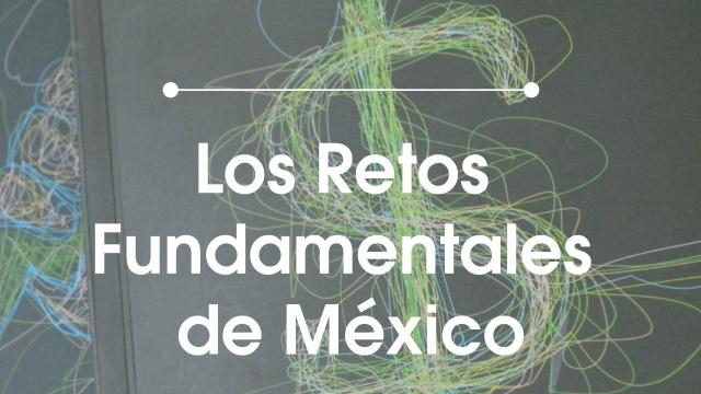 Los Retos Fundamentales de México